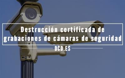 Destrucción certificada de grabaciones de cámaras de seguridad