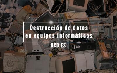 Destrucción de datos en equipos informáticos
